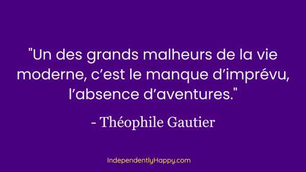 One of the great woes of modern life is the lack of the unexpected, the lack of adventure. -Théophile Gautier